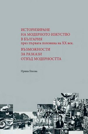 Книга - Историзиране на модерното изкуство в България през първата половина на XX век. Възможности за разкази отвъд модерността