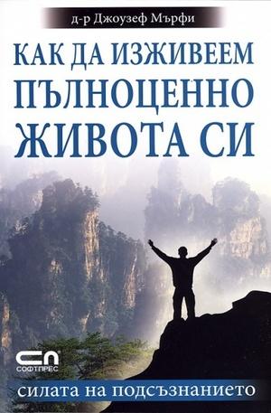 Книга - Как да изживеем пълноценно живота си. Силата на подсъзнанието