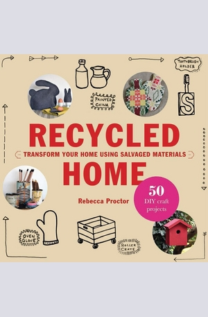 Книга - Recycled Home: Transform Your Home Using Salvaged Materials